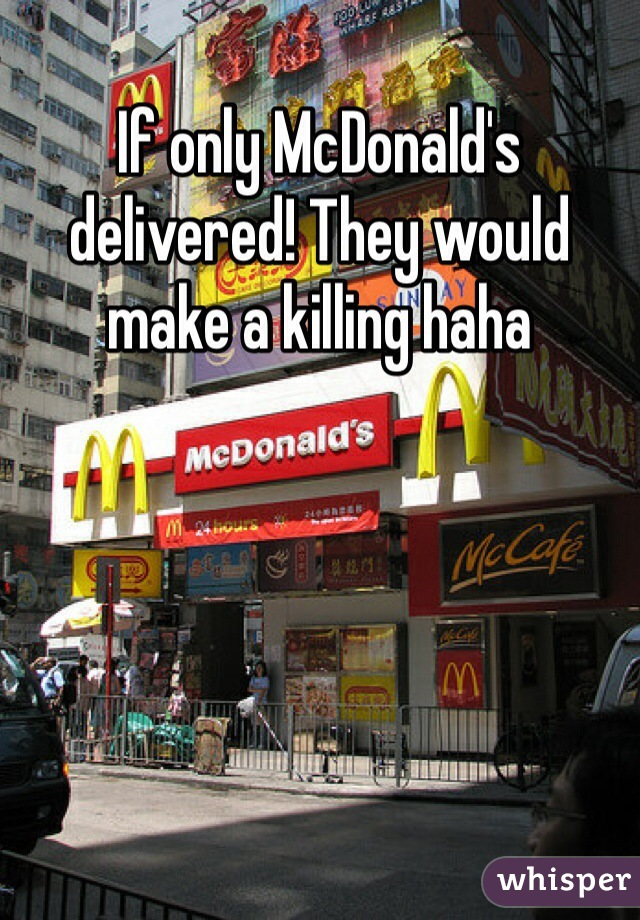 If only McDonald's delivered! They would make a killing haha
