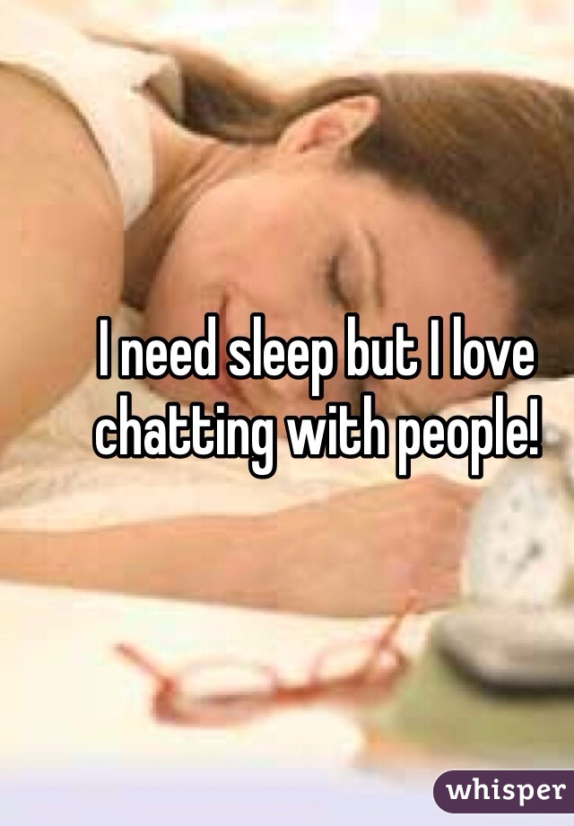 I need sleep but I love chatting with people!