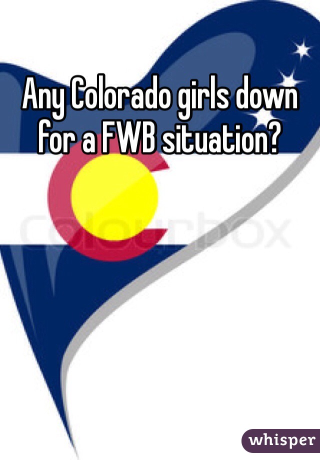 Any Colorado girls down for a FWB situation?