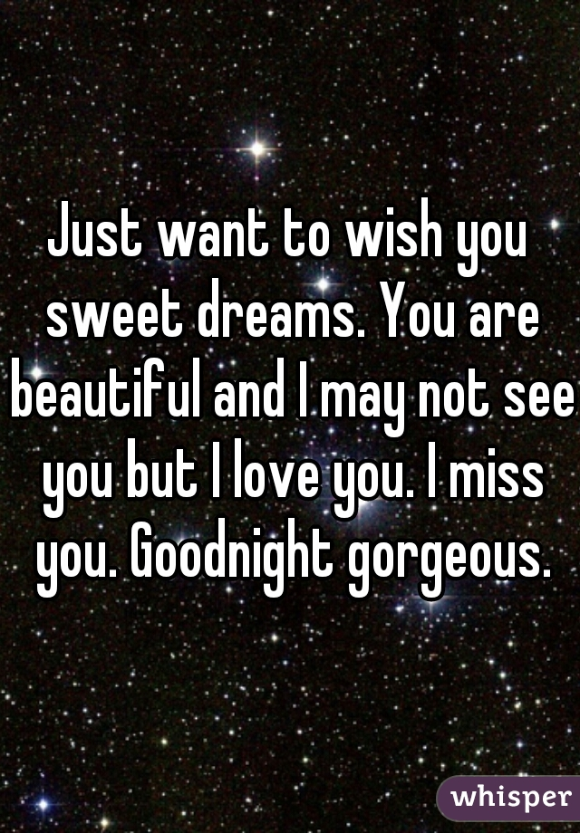 Just want to wish you sweet dreams. You are beautiful and I may not see you but I love you. I miss you. Goodnight gorgeous.
