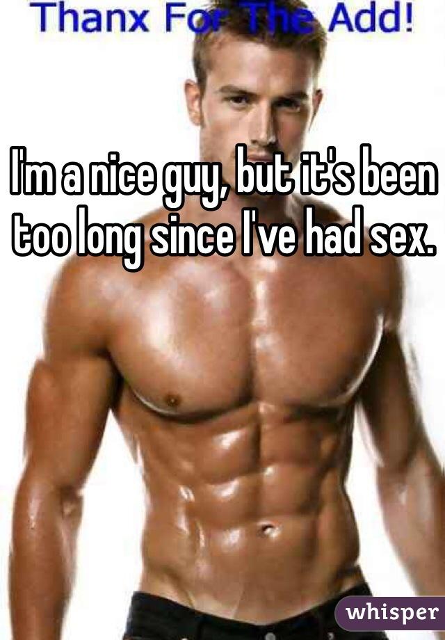 I'm a nice guy, but it's been too long since I've had sex.