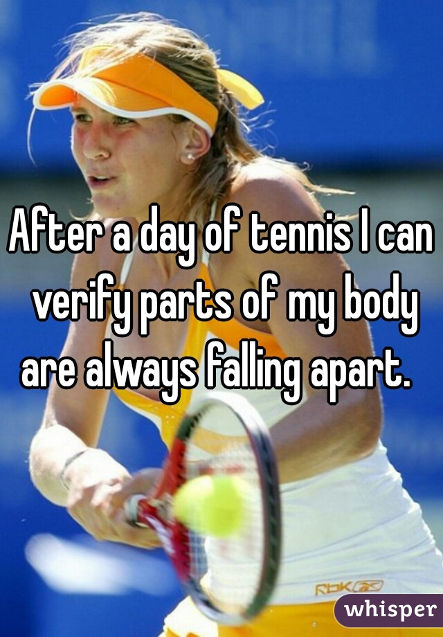After a day of tennis I can verify parts of my body are always falling apart.
