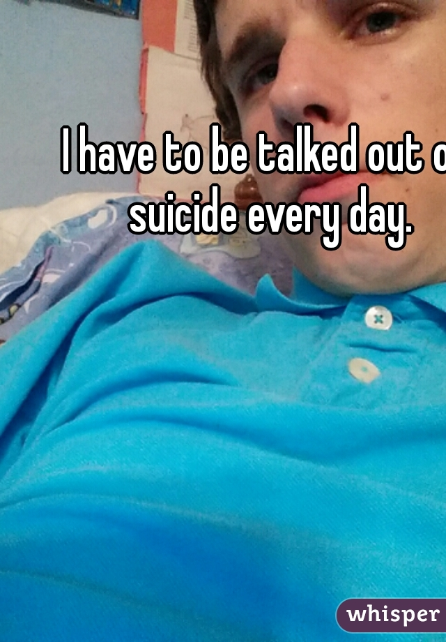 I have to be talked out of suicide every day.