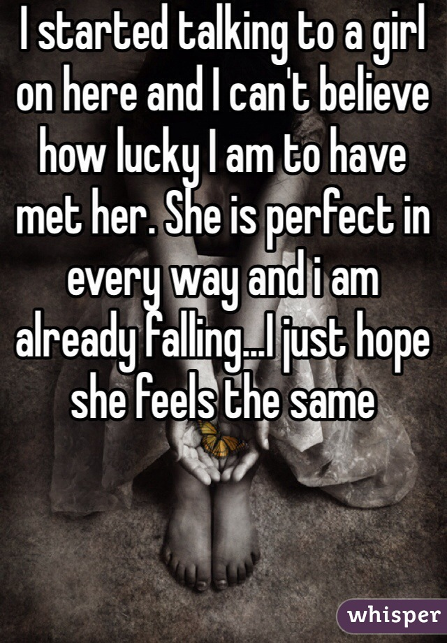 I started talking to a girl on here and I can't believe how lucky I am to have met her. She is perfect in every way and i am already falling...I just hope she feels the same