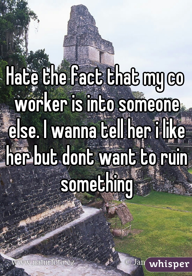 Hate the fact that my co worker is into someone else. I wanna tell her i like her but dont want to ruin something