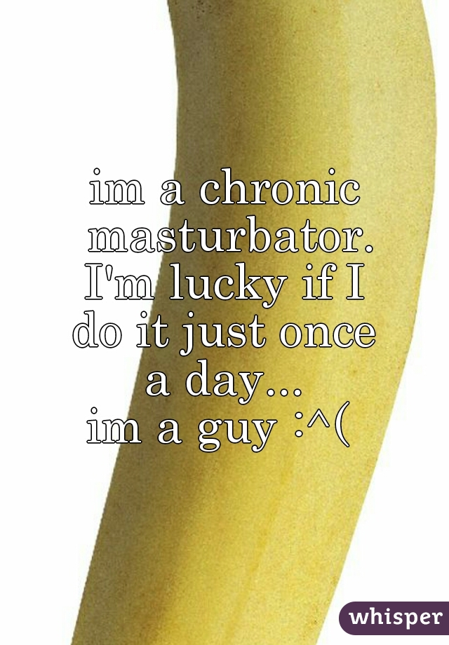 im a chronic masturbator. I'm lucky if I do it just once a day... im a guy :^(