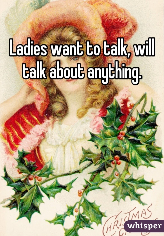 Ladies want to talk, will talk about anything.