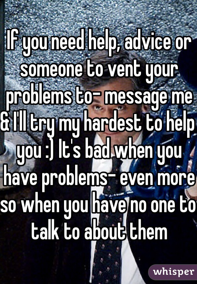 If you need help, advice or someone to vent your problems to- message me & I'll try my hardest to help you :) It's bad when you have problems- even more so when you have no one to talk to about them
