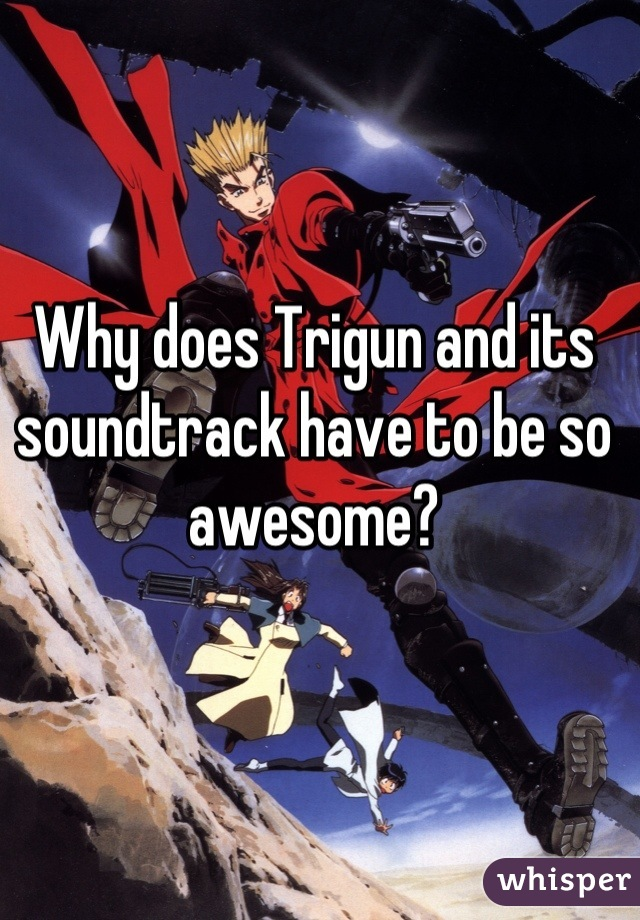 Why does Trigun and its soundtrack have to be so awesome?