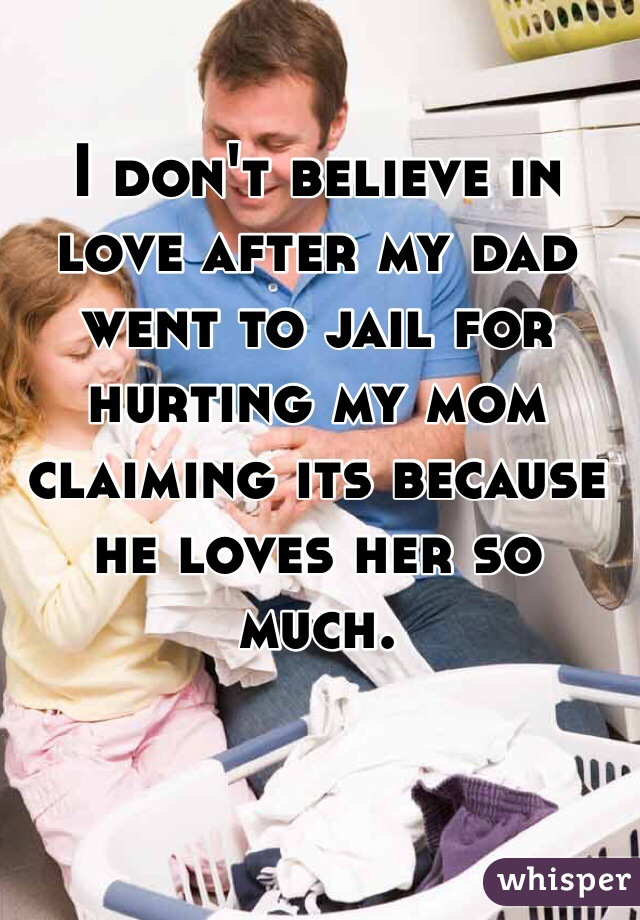 I don't believe in love after my dad went to jail for hurting my mom claiming its because he loves her so much.