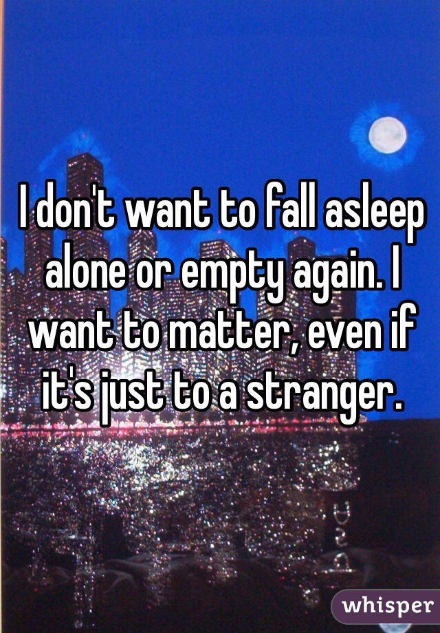 I don't want to fall asleep alone or empty again. I want to matter, even if it's just to a stranger.