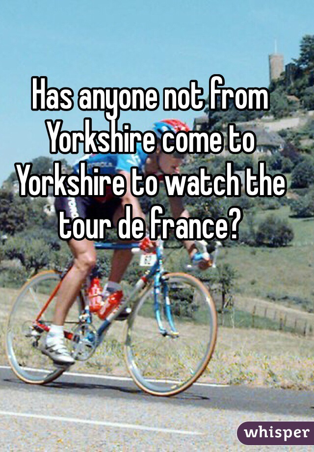 Has anyone not from Yorkshire come to Yorkshire to watch the tour de france?