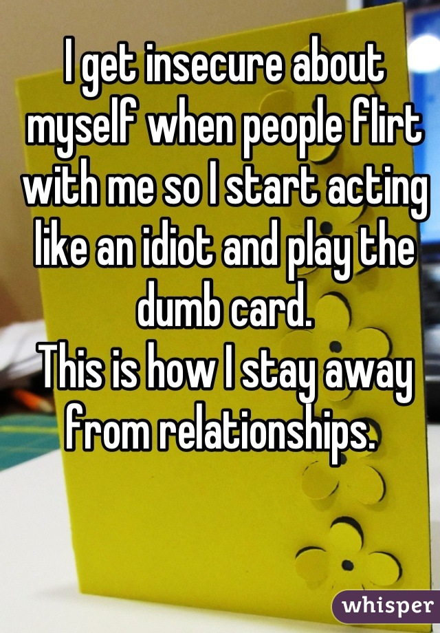 I get insecure about myself when people flirt with me so I start acting like an idiot and play the dumb card.  This is how I stay away from relationships.