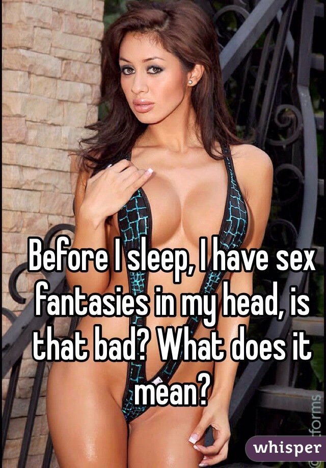 Before I sleep, I have sex fantasies in my head, is that bad? What does it mean?