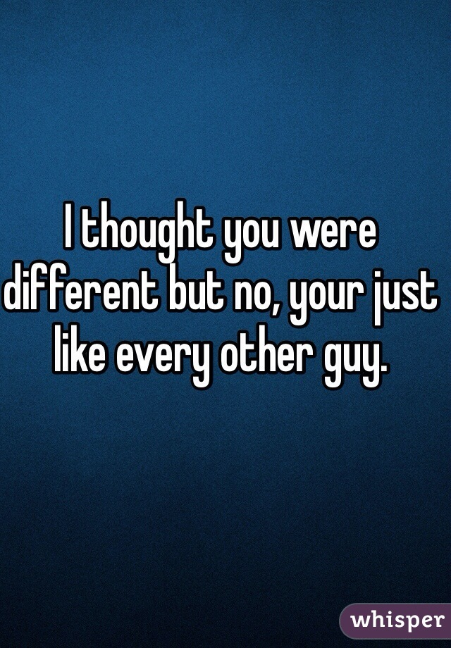 I thought you were different but no, your just like every other guy.