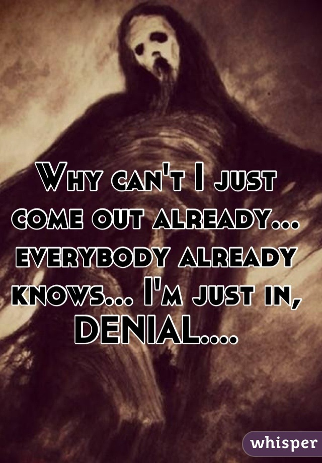 Why can't I just come out already... everybody already knows... I'm just in, DENIAL....