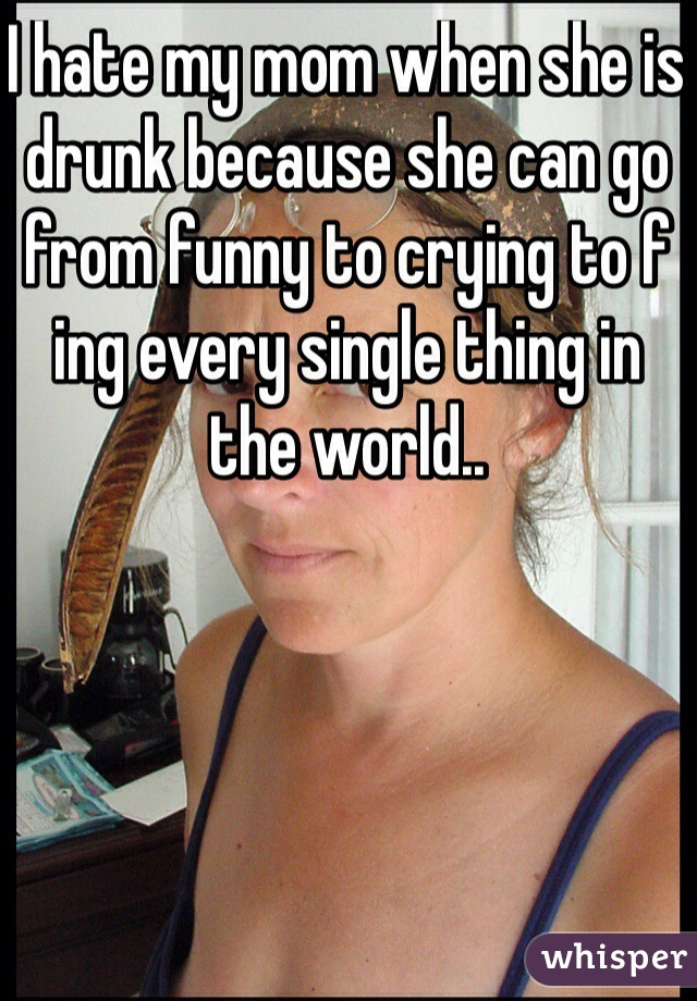 I hate my mom when she is drunk because she can go from funny to crying to f ing every single thing in the world..
