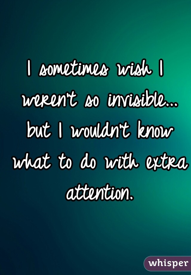 I sometimes wish I weren't so invisible... but I wouldn't know what to do with extra attention.
