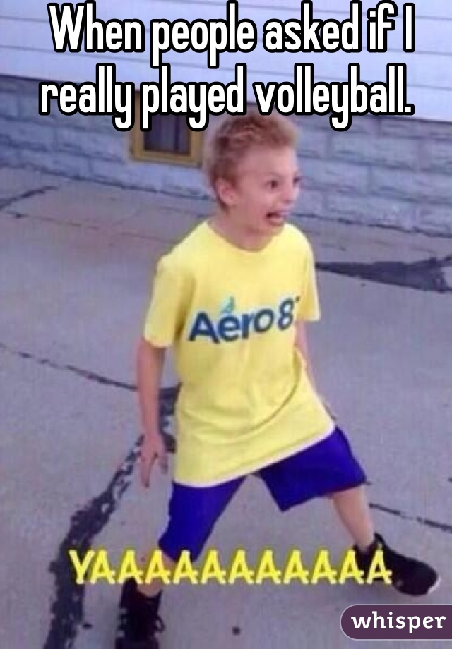 When people asked if I really played volleyball.