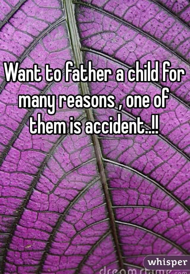 Want to father a child for many reasons , one of them is accident..!!