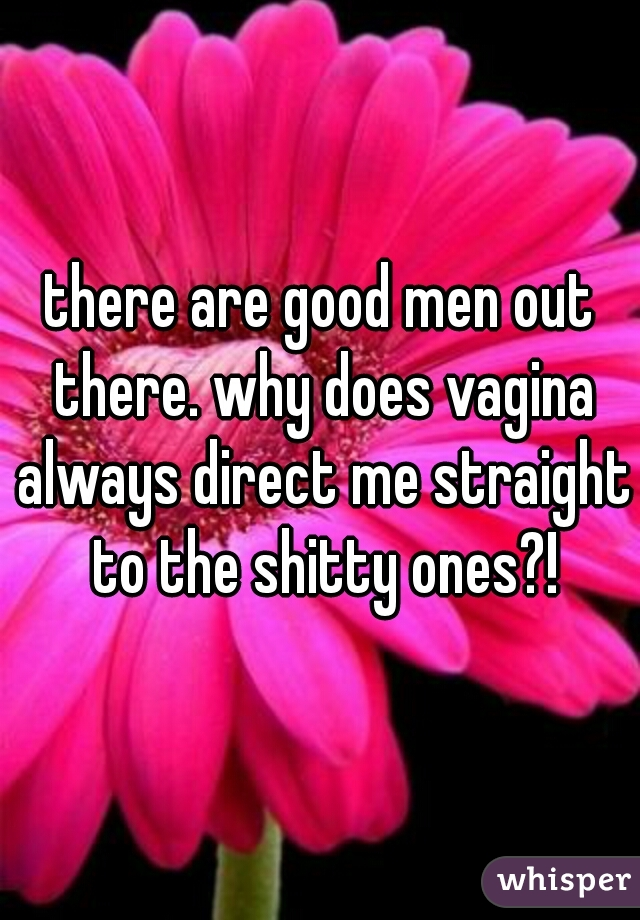 there are good men out there. why does vagina always direct me straight to the shitty ones?!
