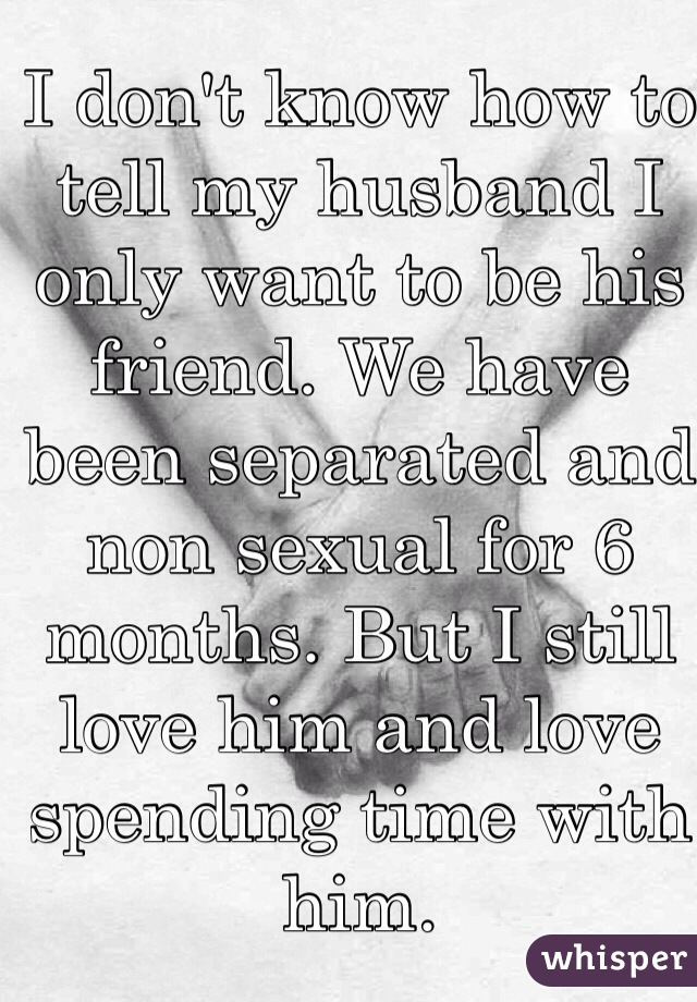 I don't know how to tell my husband I only want to be his friend. We have been separated and non sexual for 6 months. But I still love him and love spending time with him.