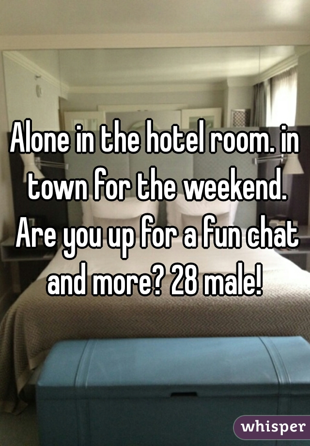 Alone in the hotel room. in town for the weekend. Are you up for a fun chat and more? 28 male!
