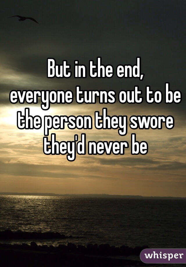 But in the end, everyone turns out to be the person they swore they'd never be