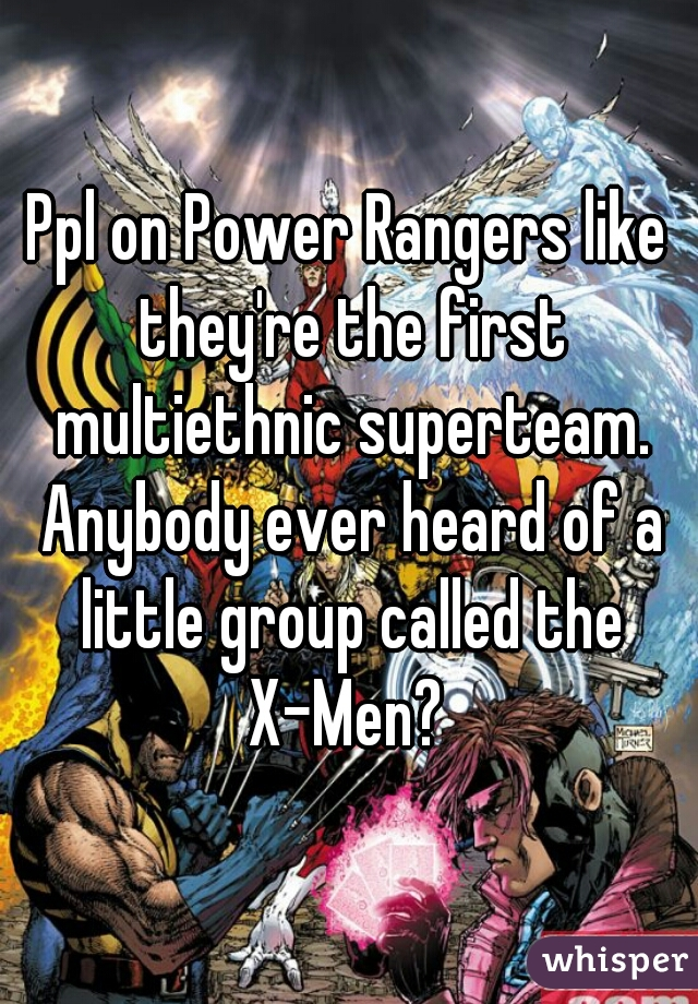 Ppl on Power Rangers like they're the first multiethnic superteam. Anybody ever heard of a little group called the X-Men?