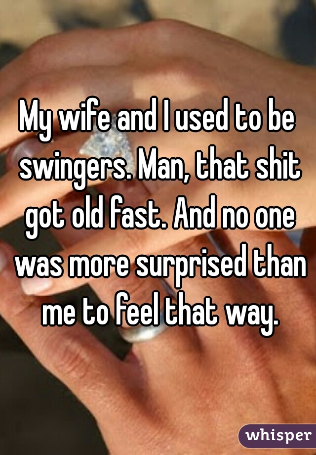 My wife and I used to be swingers. Man, that shit got old fast. And no one was more surprised than me to feel that way.