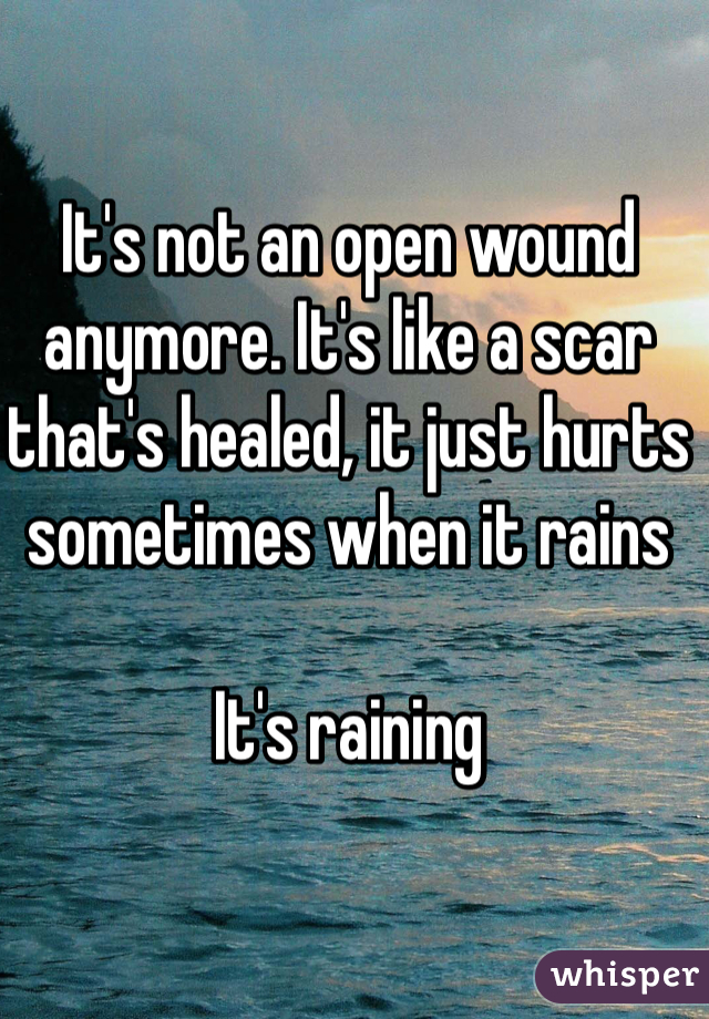 It's not an open wound anymore. It's like a scar that's healed, it just hurts sometimes when it rains   It's raining