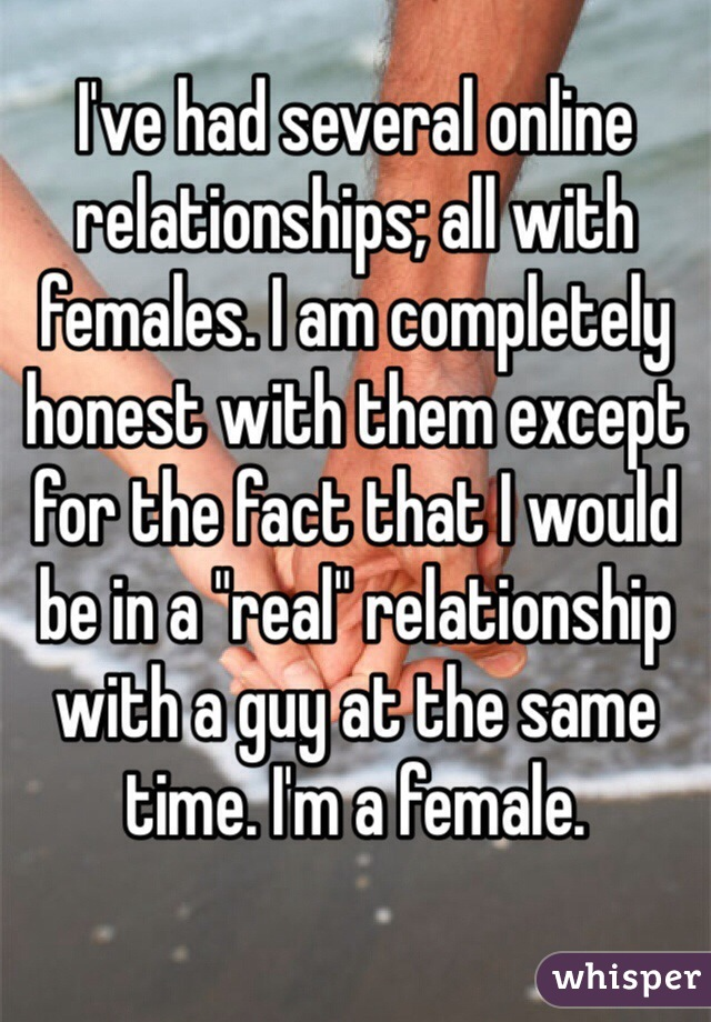 "I've had several online relationships; all with females. I am completely honest with them except for the fact that I would be in a ""real"" relationship with a guy at the same time. I'm a female."