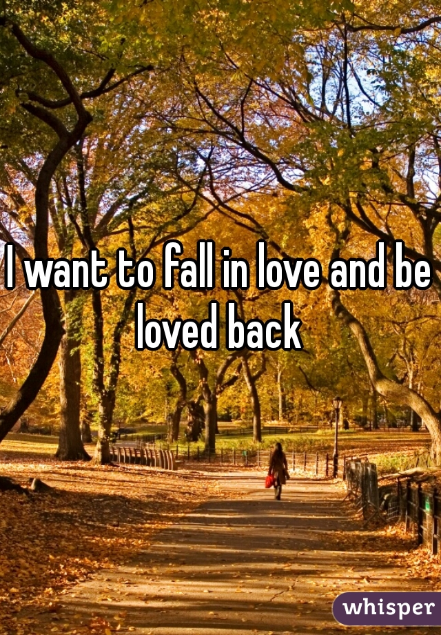 I want to fall in love and be loved back