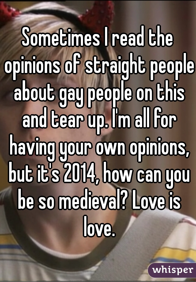 Sometimes I read the opinions of straight people about gay people on this and tear up. I'm all for having your own opinions, but it's 2014, how can you be so medieval? Love is love.