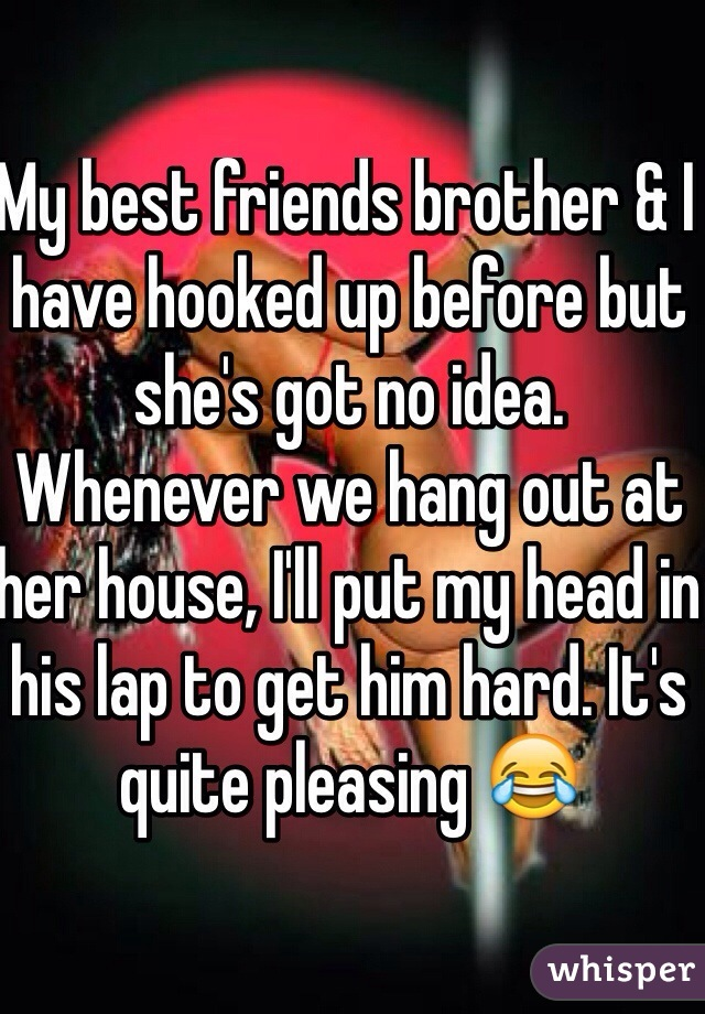 My best friends brother & I have hooked up before but she's got no idea. Whenever we hang out at her house, I'll put my head in his lap to get him hard. It's quite pleasing 😂