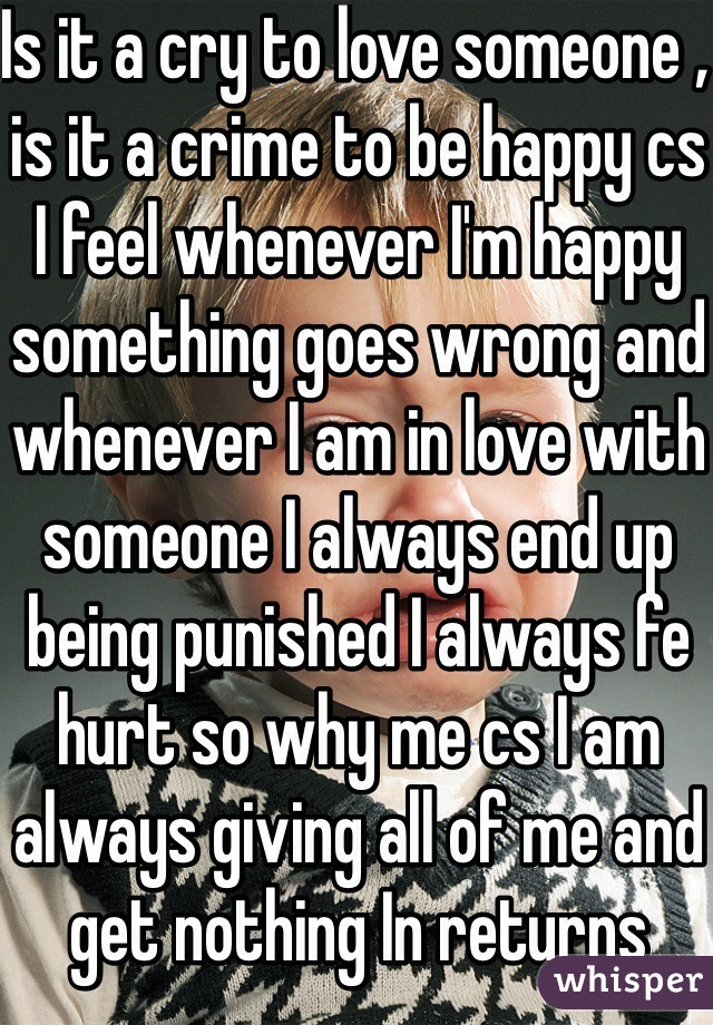 Is it a cry to love someone , is it a crime to be happy cs I feel whenever I'm happy something goes wrong and whenever I am in love with someone I always end up being punished I always fe hurt so why me cs I am always giving all of me and get nothing In returns