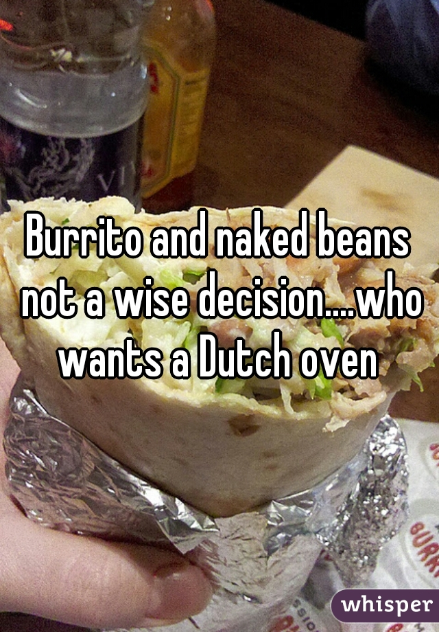 Burrito and naked beans not a wise decision....who wants a Dutch oven