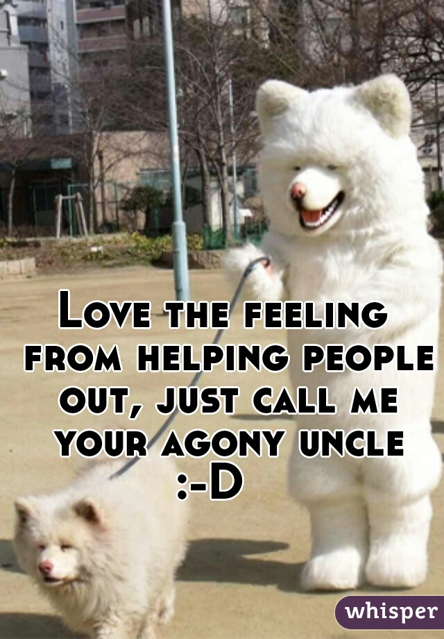 Love the feeling from helping people out, just call me your agony uncle :-D