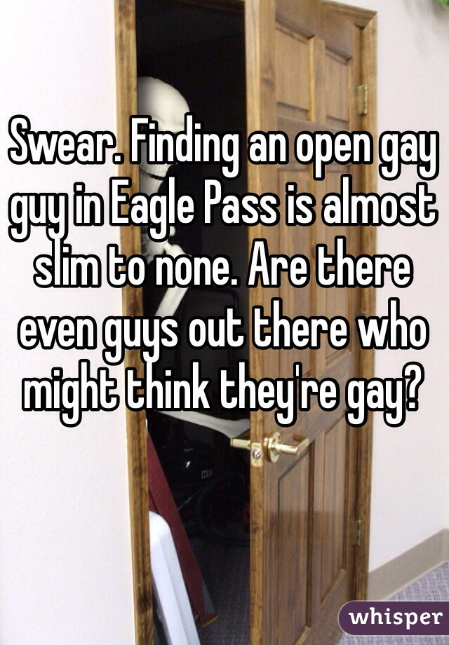 Swear. Finding an open gay guy in Eagle Pass is almost slim to none. Are there even guys out there who might think they're gay?