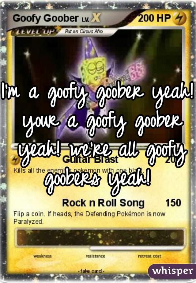 I'm a goofy goober yeah! your a goofy goober yeah! we're all goofy goobers yeah!