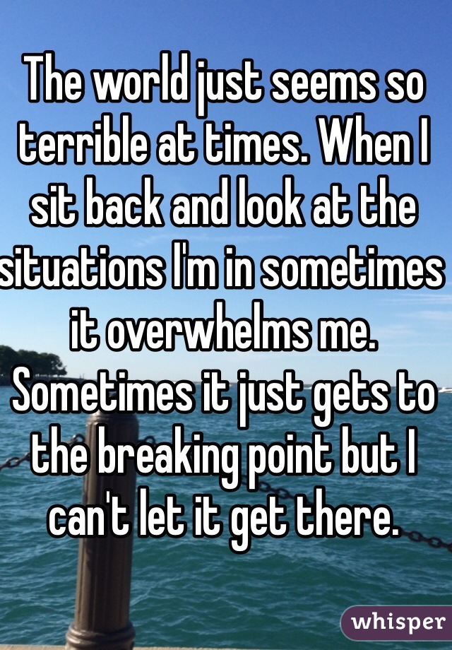The world just seems so terrible at times. When I sit back and look at the situations I'm in sometimes it overwhelms me. Sometimes it just gets to the breaking point but I can't let it get there.