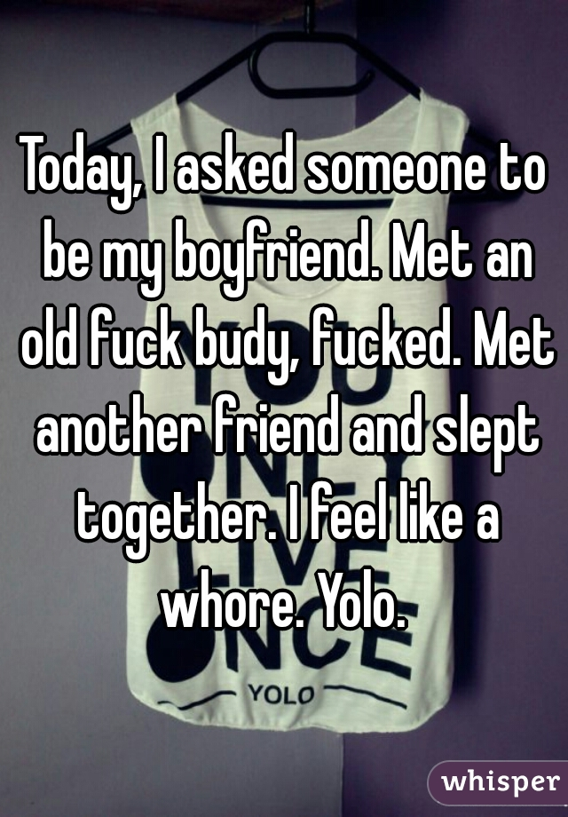 Today, I asked someone to be my boyfriend. Met an old fuck budy, fucked. Met another friend and slept together. I feel like a whore. Yolo.