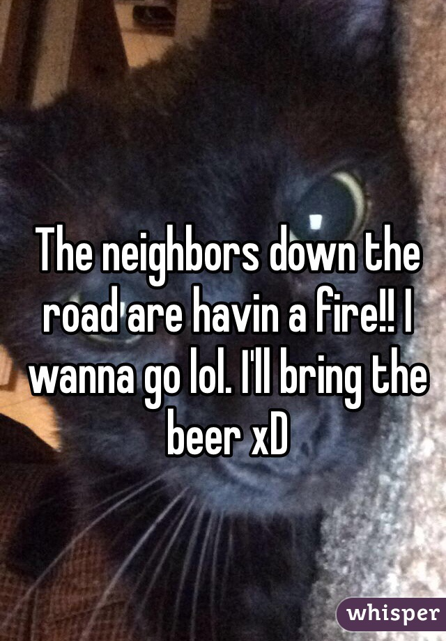 The neighbors down the road are havin a fire!! I wanna go lol. I'll bring the beer xD