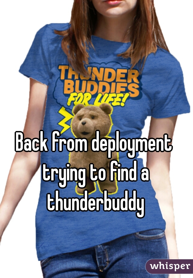 Back from deployment trying to find a thunderbuddy