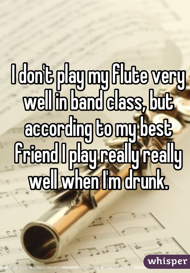 I don't play my flute very well in band class, but according to my best friend I play really really well when I'm drunk.
