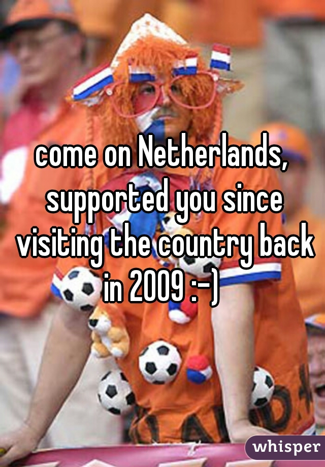 come on Netherlands, supported you since visiting the country back in 2009 :-)