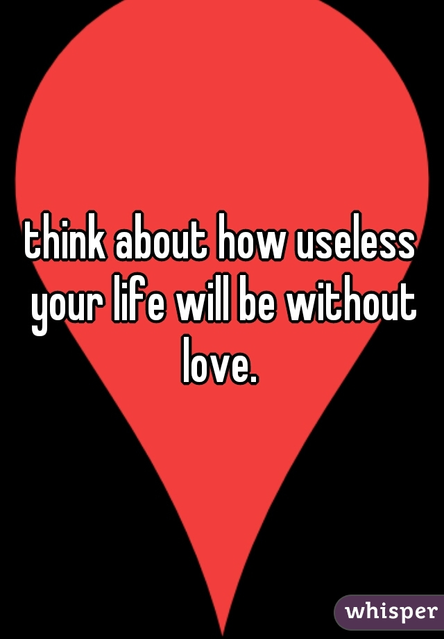 think about how useless your life will be without love.