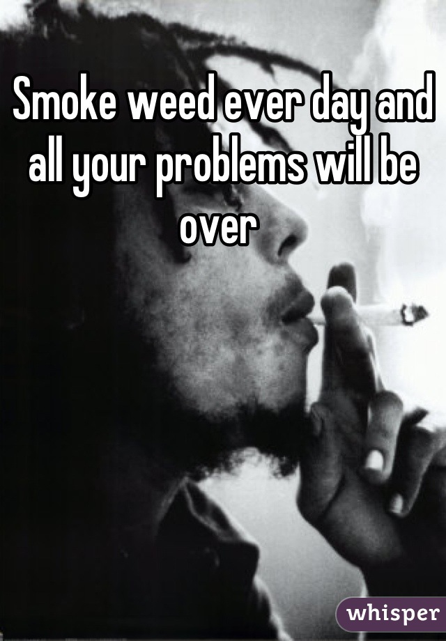 Smoke weed ever day and all your problems will be over
