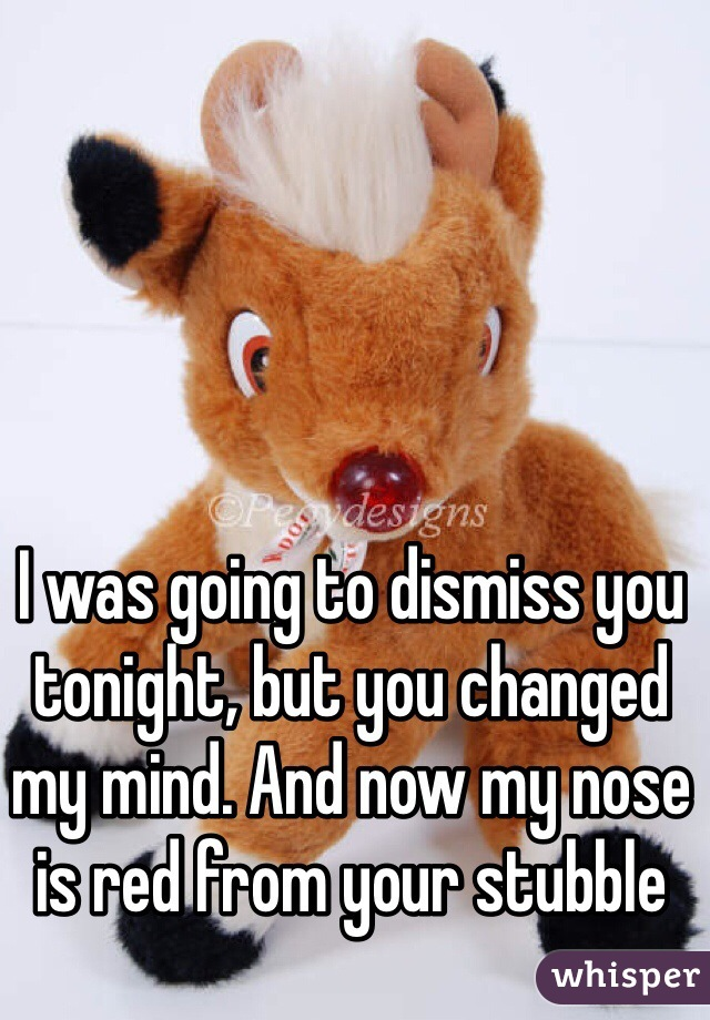 I was going to dismiss you tonight, but you changed my mind. And now my nose is red from your stubble