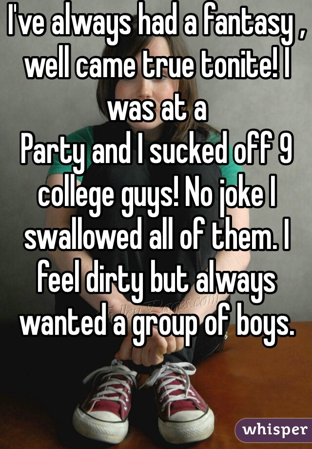 I've always had a fantasy , well came true tonite! I was at a Party and I sucked off 9 college guys! No joke I swallowed all of them. I feel dirty but always wanted a group of boys.